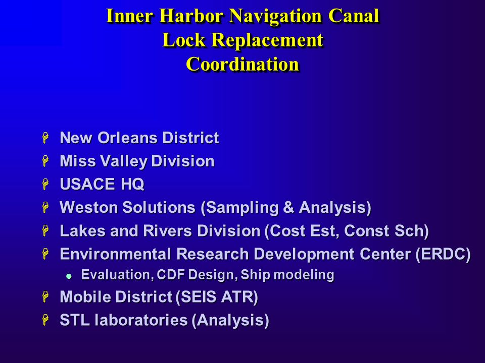 Inner Harbor Navigation Canal Lock Replacement Coordination Inner Harbor Navigation Canal Lock Replacement Coordination H New Orleans District H Miss Valley Division H USACE HQ H Weston Solutions (Sampling & Analysis) H Lakes and Rivers Division (Cost Est, Const Sch) H Environmental Research Development Center (ERDC) l Evaluation, CDF Design, Ship modeling H Mobile District (SEIS ATR) H STL laboratories (Analysis)