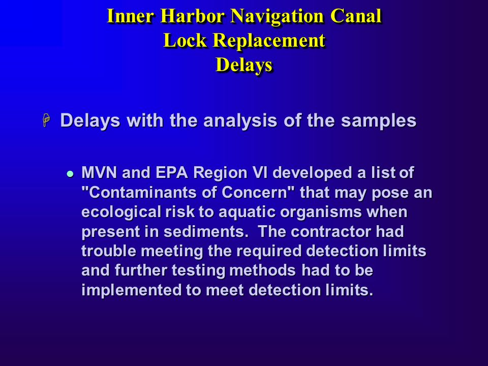 Inner Harbor Navigation Canal Lock Replacement Delays Inner Harbor Navigation Canal Lock Replacement Delays H Delays with the analysis of the samples l MVN and EPA Region VI developed a list of Contaminants of Concern that may pose an ecological risk to aquatic organisms when present in sediments.