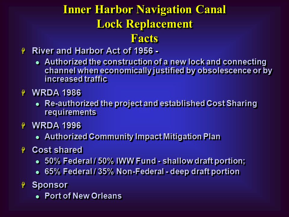H River and Harbor Act of 1956 - l Authorized the construction of a new lock and connecting channel when economically justified by obsolescence or by increased traffic H WRDA 1986 l Re-authorized the project and established Cost Sharing requirements H WRDA 1996 l Authorized Community Impact Mitigation Plan H Cost shared l 50% Federal / 50% IWW Fund - shallow draft portion; l 65% Federal / 35% Non-Federal - deep draft portion H Sponsor l Port of New Orleans H River and Harbor Act of 1956 - l Authorized the construction of a new lock and connecting channel when economically justified by obsolescence or by increased traffic H WRDA 1986 l Re-authorized the project and established Cost Sharing requirements H WRDA 1996 l Authorized Community Impact Mitigation Plan H Cost shared l 50% Federal / 50% IWW Fund - shallow draft portion; l 65% Federal / 35% Non-Federal - deep draft portion H Sponsor l Port of New Orleans Inner Harbor Navigation Canal Lock Replacement Facts Inner Harbor Navigation Canal Lock Replacement Facts