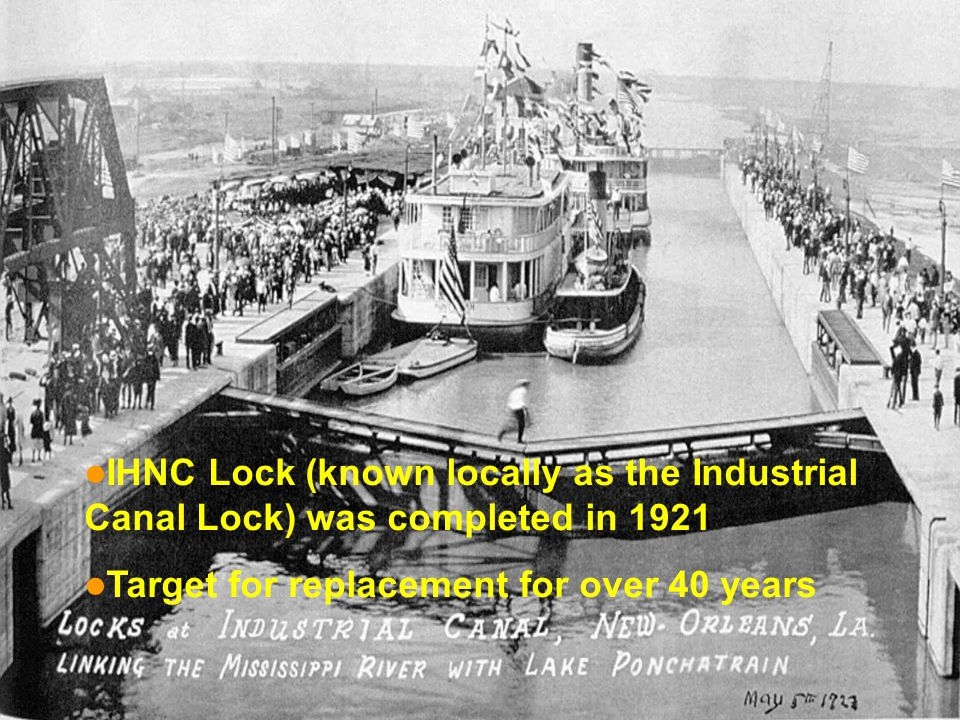 IHNC Lock (known locally as the Industrial Canal Lock) was completed in 1921 Target for replacement for over 40 years