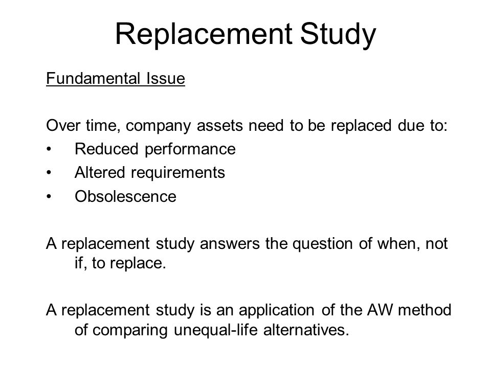 Replacement Study Fundamental Issue Over time, company assets need to be replaced due to: Reduced performance Altered requirements Obsolescence A replacement study answers the question of when, not if, to replace.
