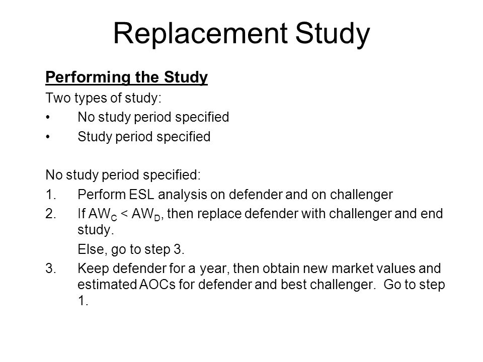 Replacement Study Performing the Study Two types of study: No study period specified Study period specified No study period specified: 1.Perform ESL analysis on defender and on challenger 2.If AW C < AW D, then replace defender with challenger and end study.