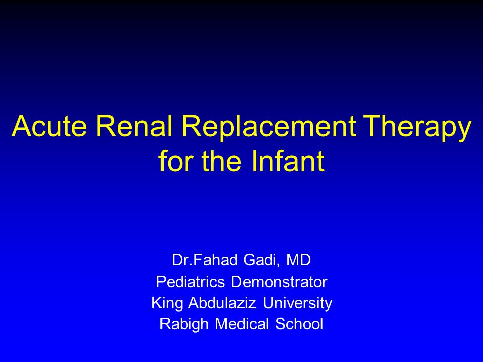Acute Renal Replacement Therapy for the Infant Dr.Fahad Gadi, MD Pediatrics Demonstrator King Abdulaziz University Rabigh Medical School