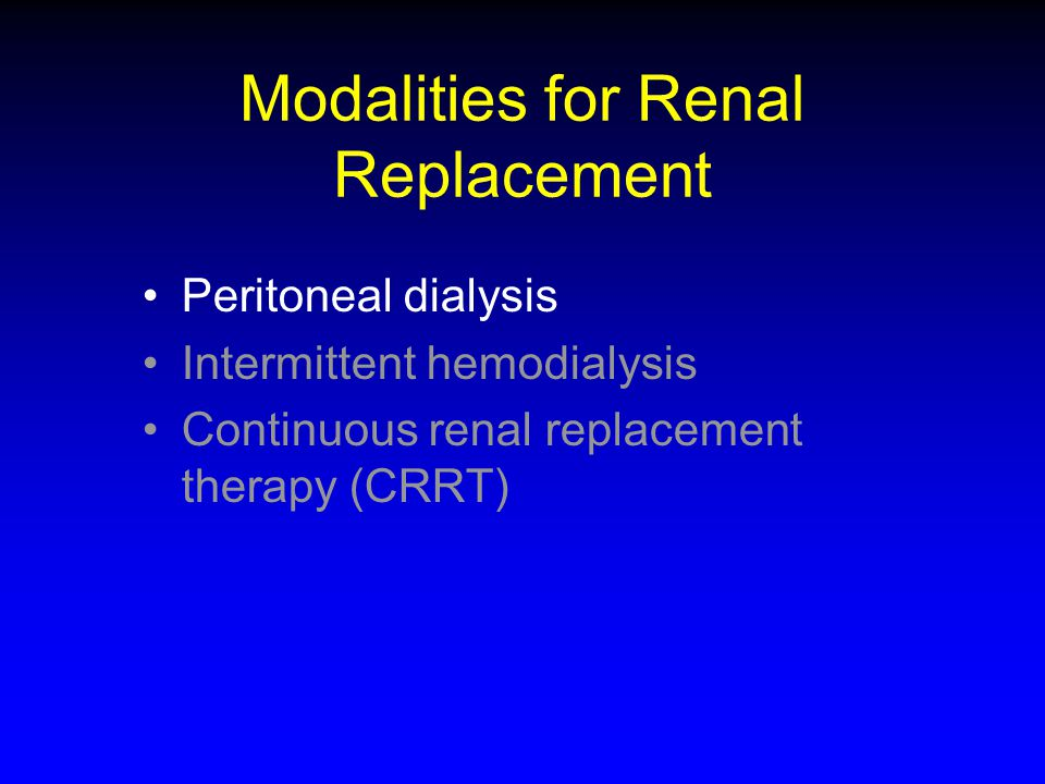 Modalities for Renal Replacement Peritoneal dialysis Intermittent hemodialysis Continuous renal replacement therapy (CRRT)