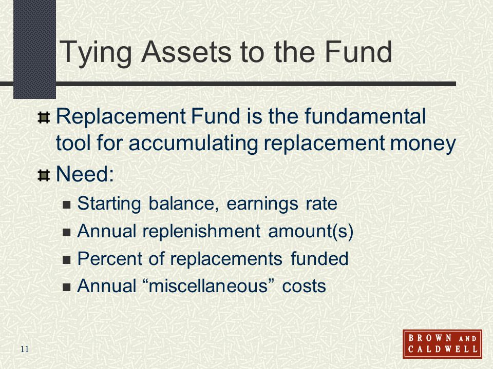 11 Tying Assets to the Fund Replacement Fund is the fundamental tool for accumulating replacement money Need: Starting balance, earnings rate Annual r