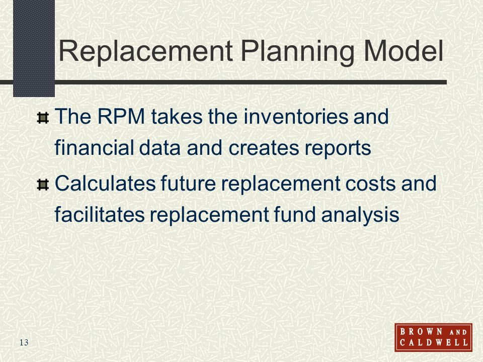 13 Replacement Planning Model The RPM takes the inventories and financial data and creates reports Calculates future replacement costs and facilitates