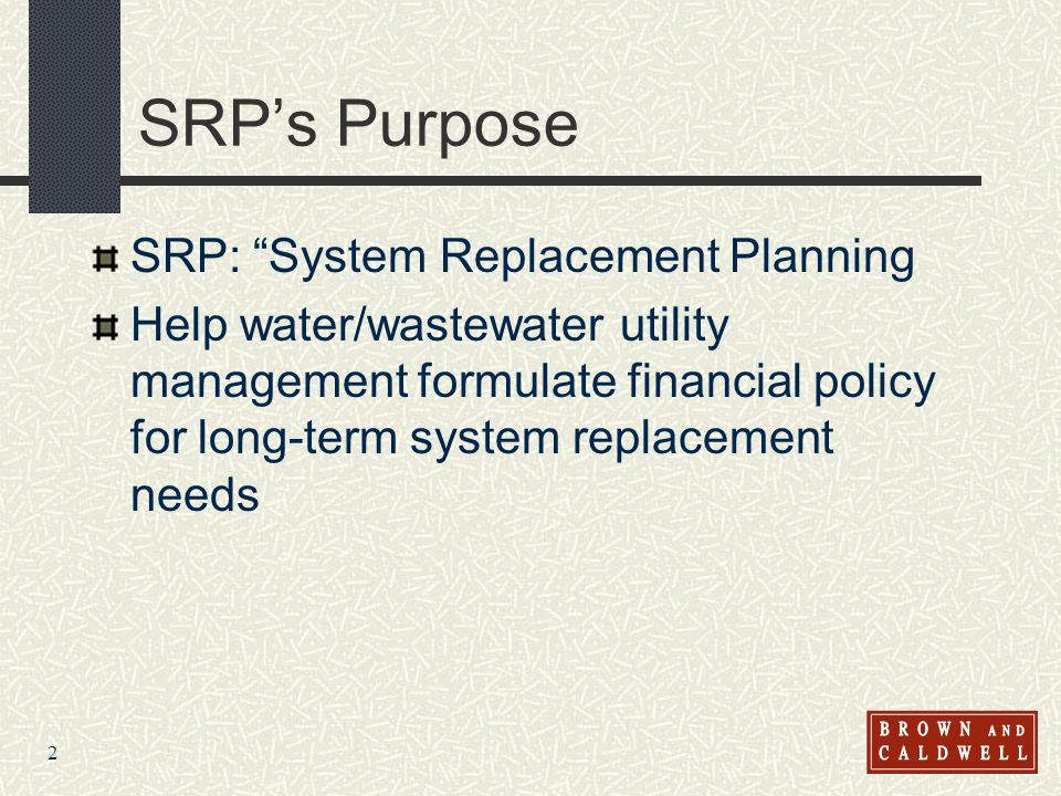 2 SRPs Purpose SRP: System Replacement Planning Help water/wastewater utility management formulate financial policy for long-term system replacement n