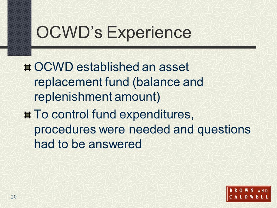 20 OCWDs Experience OCWD established an asset replacement fund (balance and replenishment amount) To control fund expenditures, procedures were needed and questions had to be answered