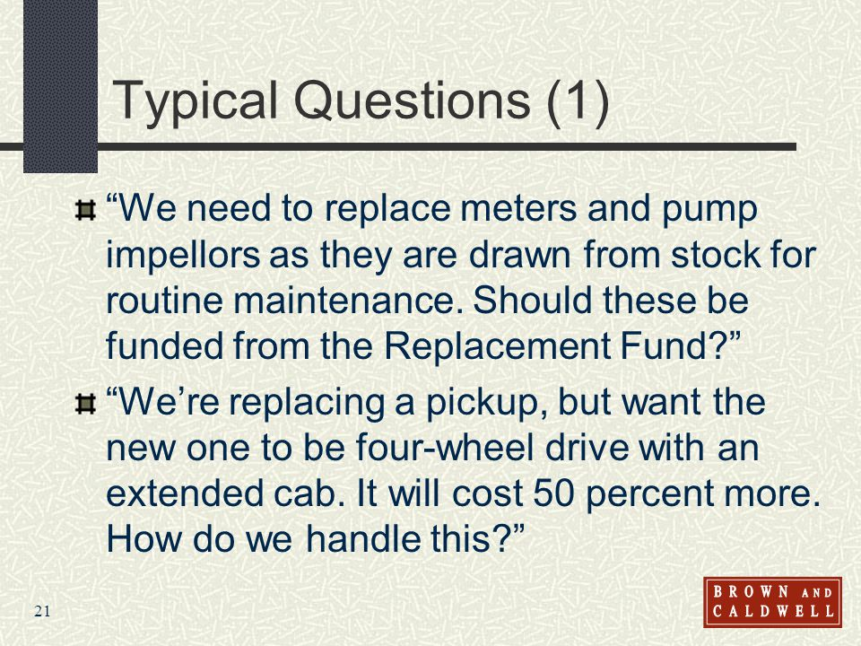 21 Typical Questions (1) We need to replace meters and pump impellors as they are drawn from stock for routine maintenance. Should these be funded fro
