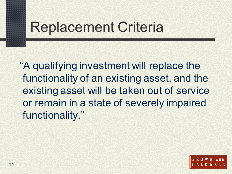 25 Replacement Criteria A qualifying investment will replace the functionality of an existing asset, and the existing asset will be taken out of service or remain in a state of severely impaired functionality.