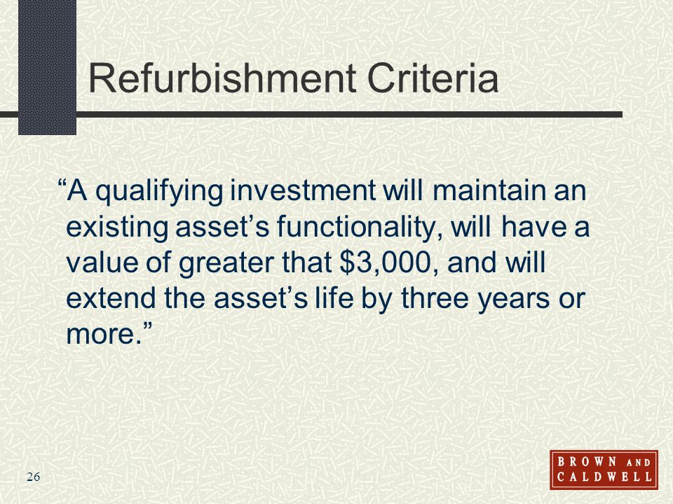 26 Refurbishment Criteria A qualifying investment will maintain an existing assets functionality, will have a value of greater that $3,000, and will e