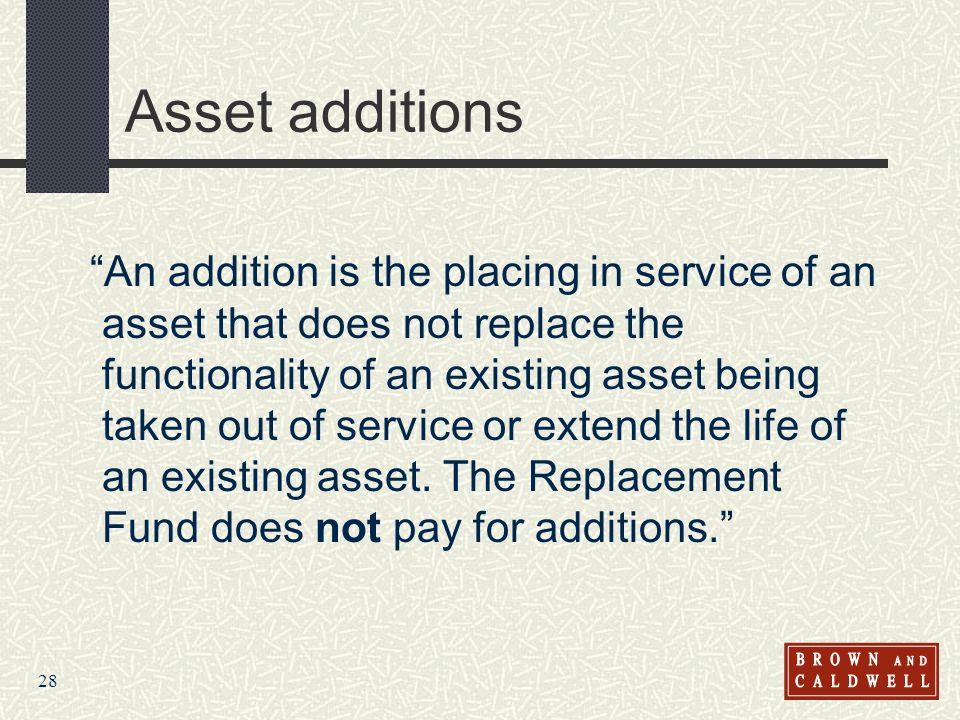 28 Asset additions An addition is the placing in service of an asset that does not replace the functionality of an existing asset being taken out of service or extend the life of an existing asset.