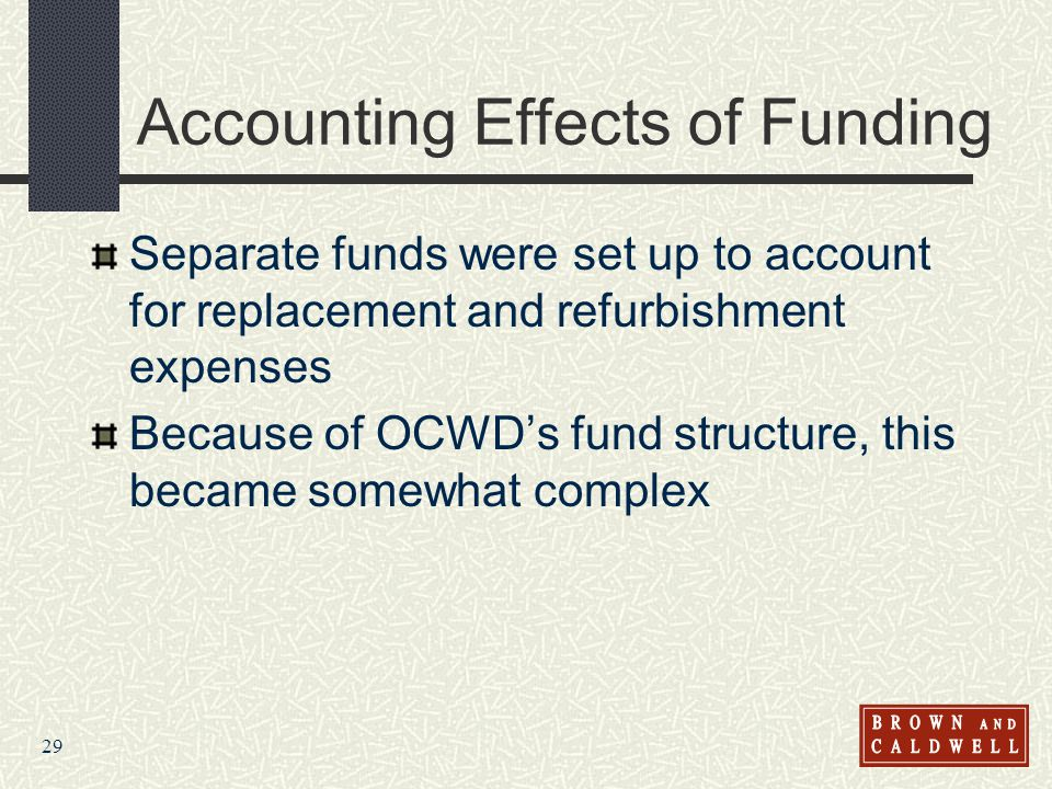 29 Accounting Effects of Funding Separate funds were set up to account for replacement and refurbishment expenses Because of OCWDs fund structure, thi