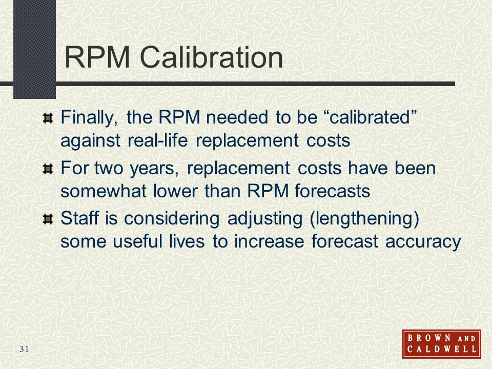 31 RPM Calibration Finally, the RPM needed to be calibrated against real-life replacement costs For two years, replacement costs have been somewhat lower than RPM forecasts Staff is considering adjusting (lengthening) some useful lives to increase forecast accuracy