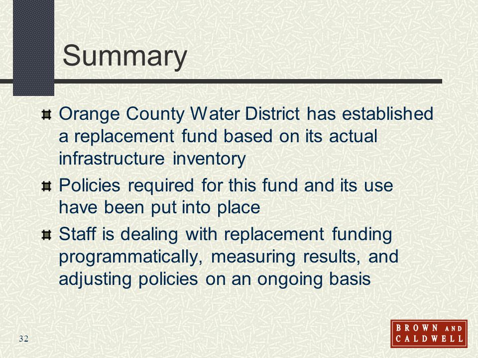 32 Summary Orange County Water District has established a replacement fund based on its actual infrastructure inventory Policies required for this fun