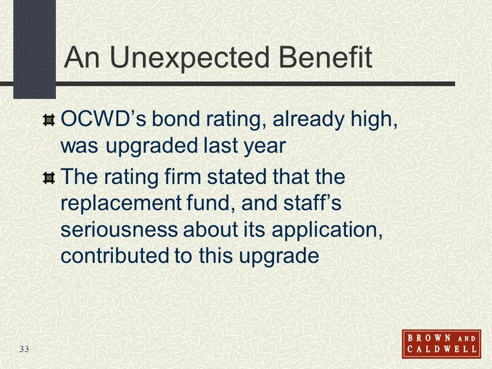 33 An Unexpected Benefit OCWDs bond rating, already high, was upgraded last year The rating firm stated that the replacement fund, and staffs seriousness about its application, contributed to this upgrade