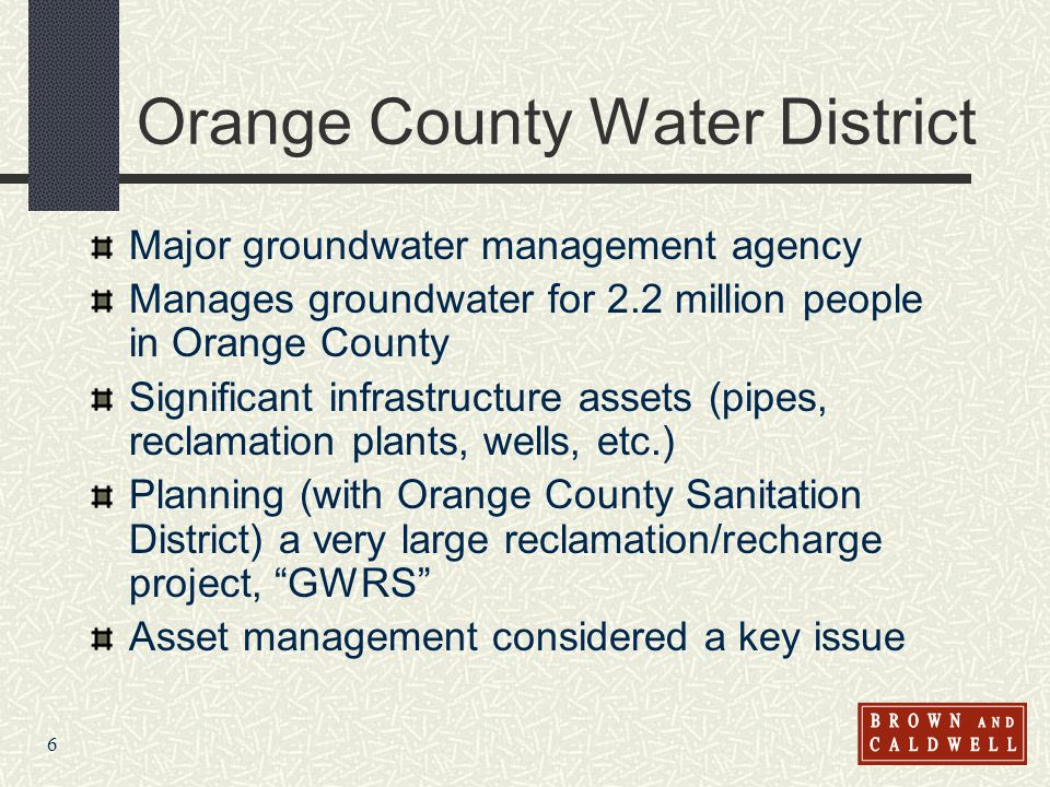 6 Orange County Water District Major groundwater management agency Manages groundwater for 2.2 million people in Orange County Significant infrastructure assets (pipes, reclamation plants, wells, etc.) Planning (with Orange County Sanitation District) a very large reclamation/recharge project, GWRS Asset management considered a key issue