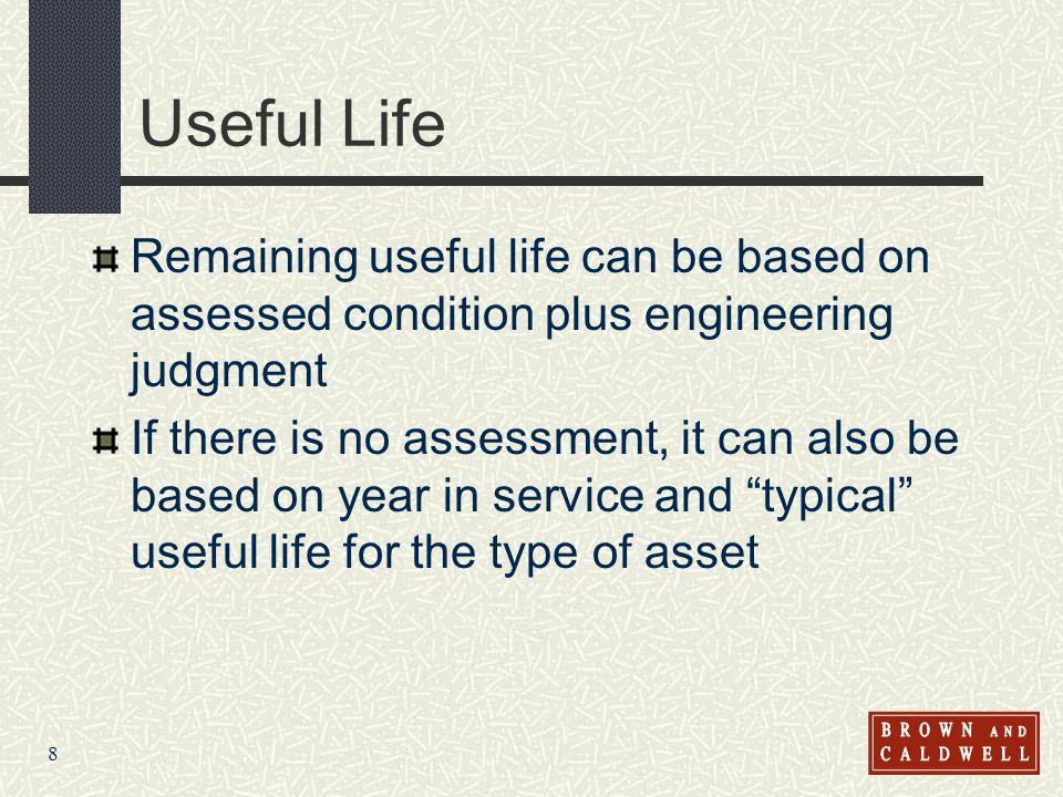 8 Useful Life Remaining useful life can be based on assessed condition plus engineering judgment If there is no assessment, it can also be based on ye