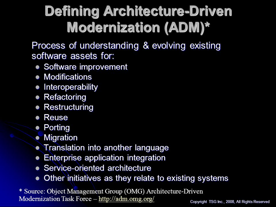 Enterprise Impacts of Aging IT Architectures Existing Data & Application Architectures: Existing Data & Application Architectures: Contain redundancy, obsolete functionality mixed with mission critical code across stovepipe structures Contain redundancy, obsolete functionality mixed with mission critical code across stovepipe structures Delay and undermine critical IT projects Delay and undermine critical IT projects Business Impacts of Aging IT Architectures: Business Impacts of Aging IT Architectures: Inefficiency, high operating costs, spiraling head-count Inefficiency, high operating costs, spiraling head-count Poor responsiveness to customers / constituent base Poor responsiveness to customers / constituent base Lost / delayed revenue realization Lost / delayed revenue realization Creation of Shadow Systems* Creation of Shadow Systems* Erosion of ability to respond to tactical & strategic objectives Erosion of ability to respond to tactical & strategic objectives * * Spreadsheets, faxes, email, Access, dual entry, paper/pencil Copyright TSG Inc., 2008, All Rights Reserved
