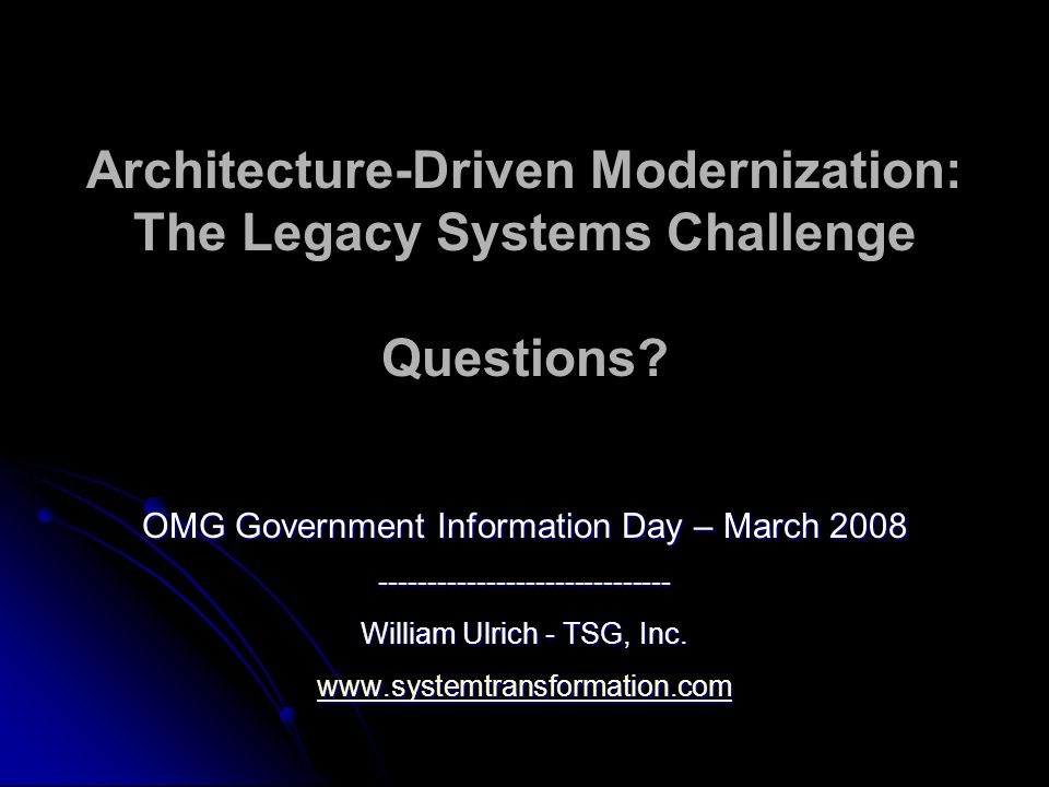 Architecture-Driven Modernization: The Legacy Systems Challenge Questions? OMG Government Information Day – March 2008 ------------------------------