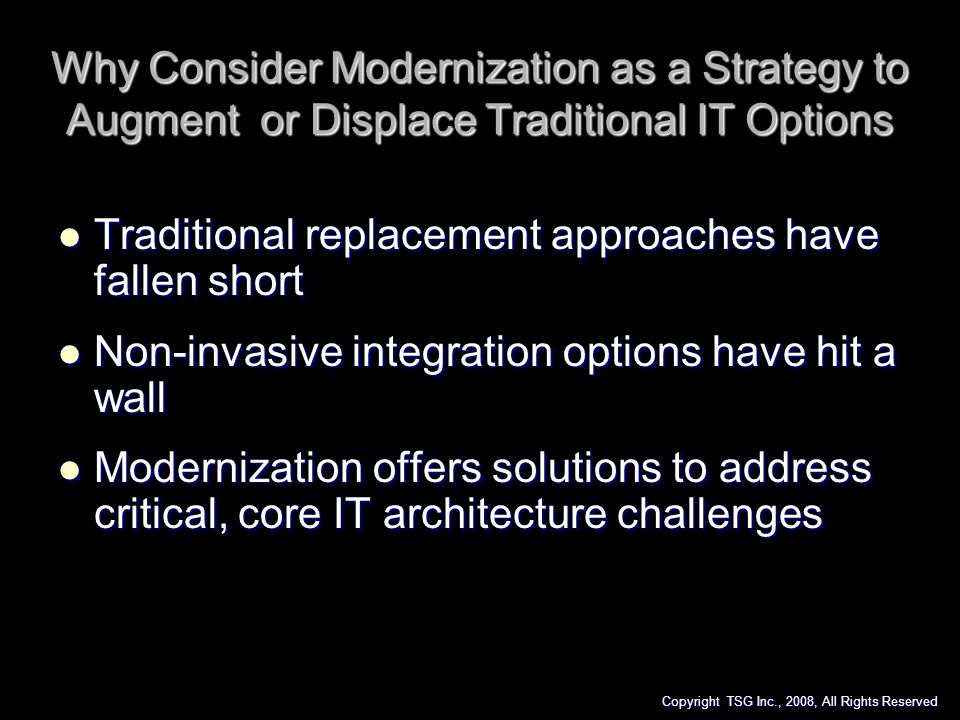 Why Consider Modernization as a Strategy to Augment or Displace Traditional IT Options Traditional replacement approaches have fallen short Traditiona