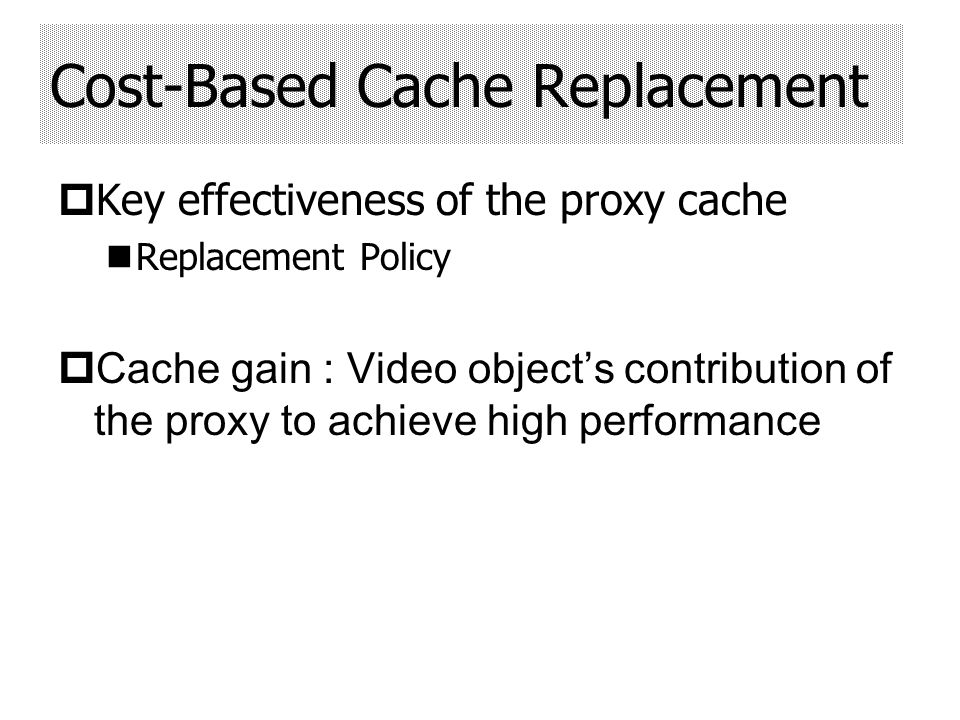 Key effectiveness of the proxy cache Replacement Policy Cache gain : Video objects contribution of the proxy to achieve high performance Cost-Based Cache Replacement