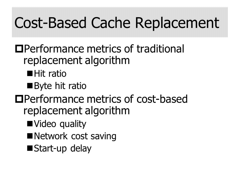 Performance metrics of traditional replacement algorithm Hit ratio Byte hit ratio Performance metrics of cost-based replacement algorithm Video quality Network cost saving Start-up delay Cost-Based Cache Replacement