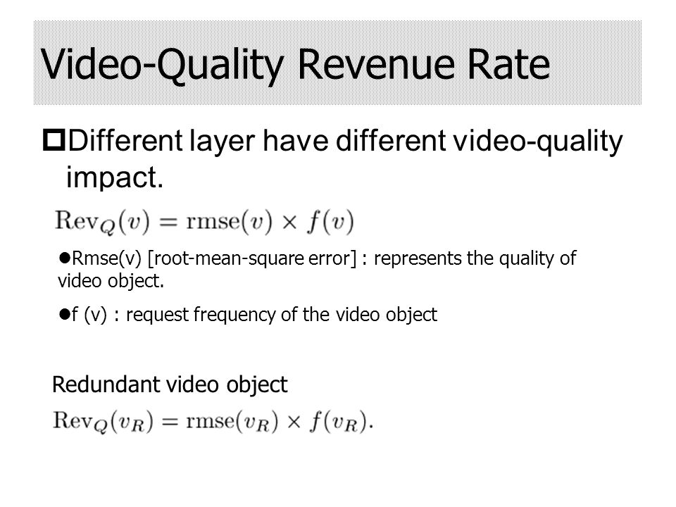 Network-Saving Revenue Rate Objective : reduce the consumption of network resource between proxy and server Throughput Revenue Rate : Size (v) : size of the video object Dist (RTT(v)) : distance between the server and proxy Network-Utilization Revenue Rate : μ(v, t) : network utilization for video v at time t