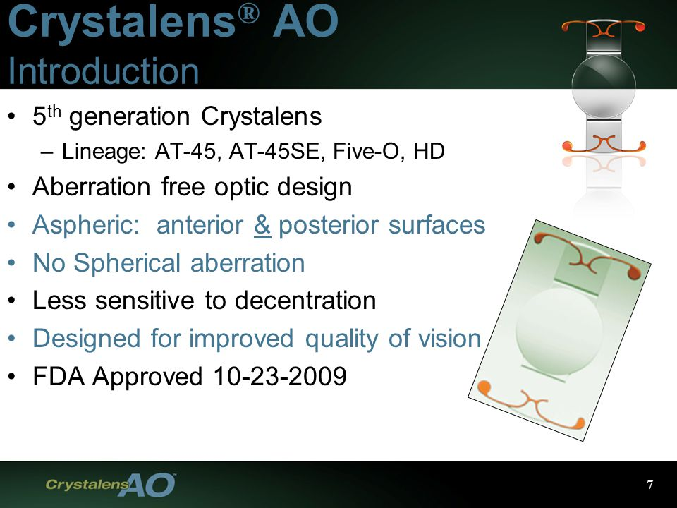 7 Crystalens ® AO Introduction 5 th generation Crystalens –Lineage: AT-45, AT-45SE, Five-O, HD Aberration free optic design Aspheric: anterior & posterior surfaces No Spherical aberration Less sensitive to decentration Designed for improved quality of vision FDA Approved 10-23-2009