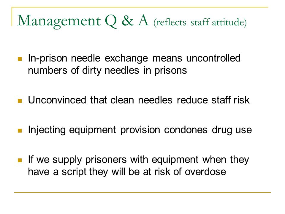 Management Q & A Injecting and heroin use is not prevalent in our jail Avril Taylors research on injectors suggests community needle exchange is not effective and despite provision users still share No evidence presented against provision