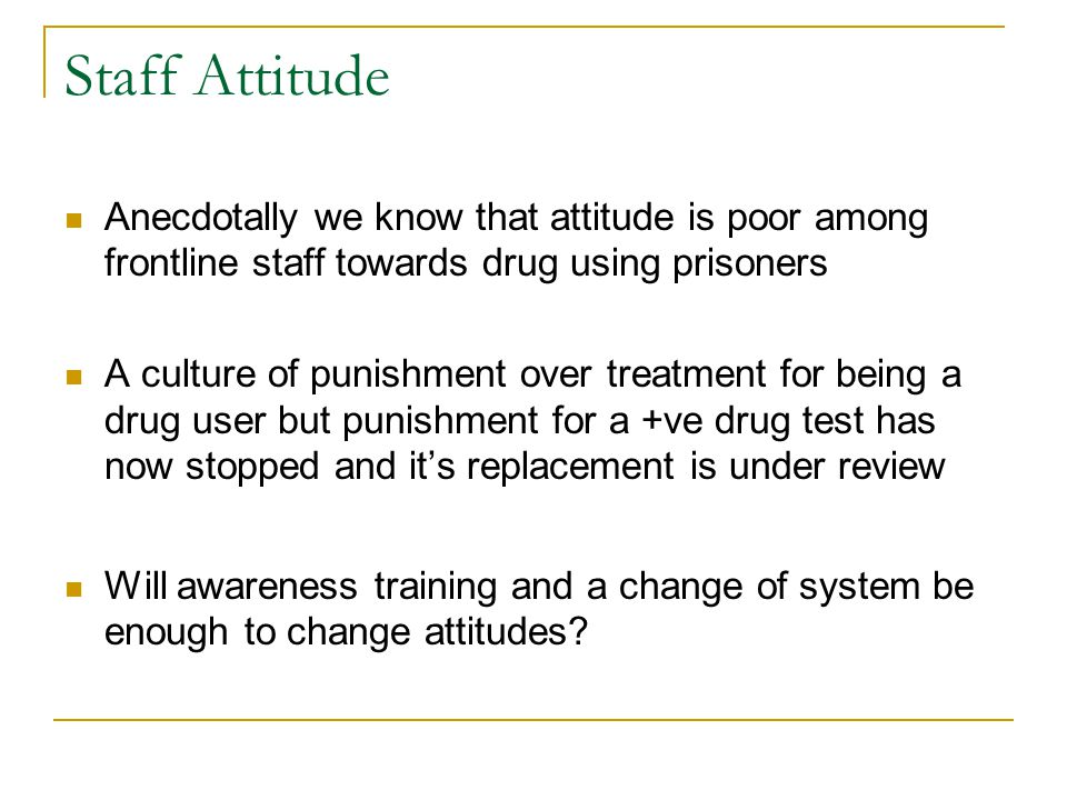 Staff Attitude Anecdotally we know that attitude is poor among frontline staff towards drug using prisoners A culture of punishment over treatment for being a drug user but punishment for a +ve drug test has now stopped and its replacement is under review Will awareness training and a change of system be enough to change attitudes