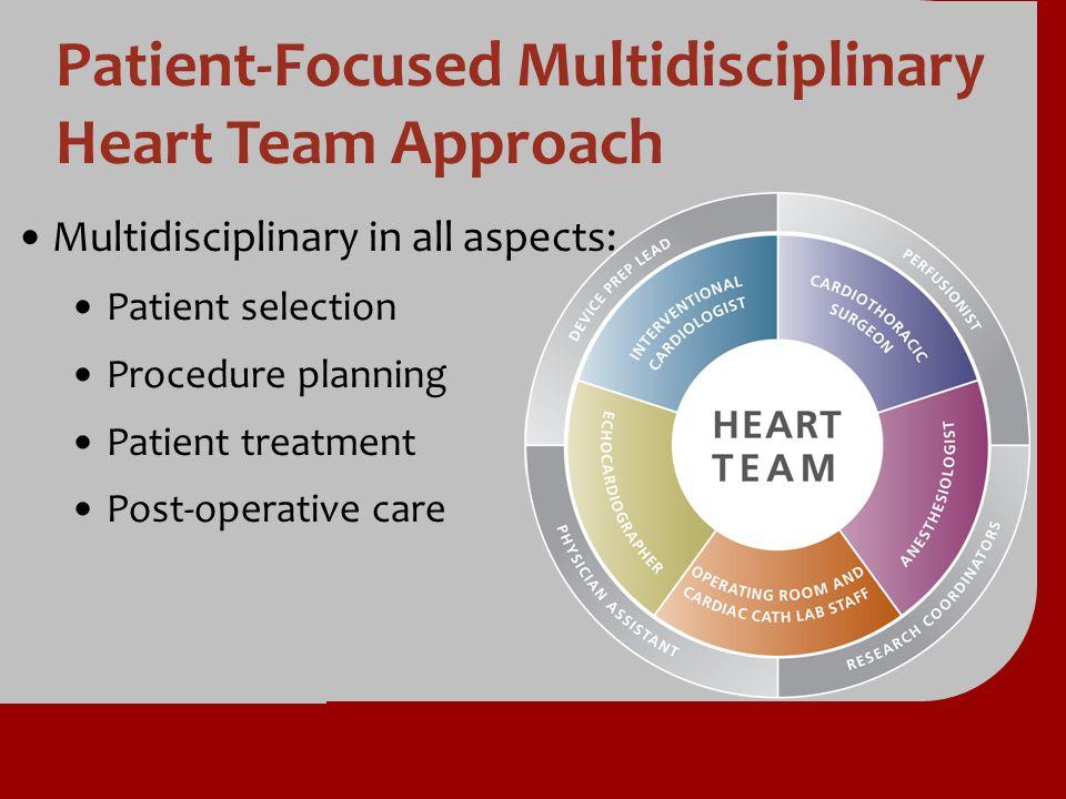 Patient-Focused Multidisciplinary Heart Team Approach Multidisciplinary in all aspects: Patient selection Procedure planning Patient treatment Post-op