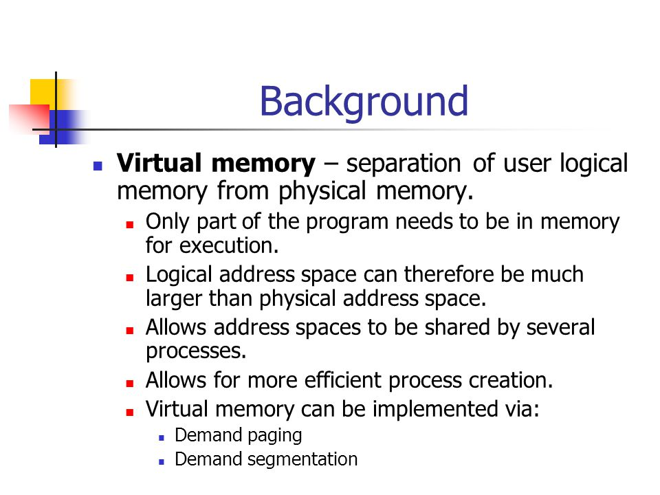 Background Virtual memory – separation of user logical memory from physical memory. Only part of the program needs to be in memory for execution. Logi