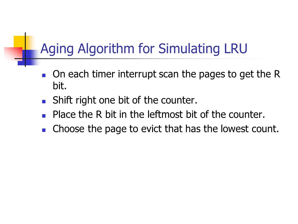 Aging Algorithm for Simulating LRU On each timer interrupt scan the pages to get the R bit. Shift right one bit of the counter. Place the R bit in the