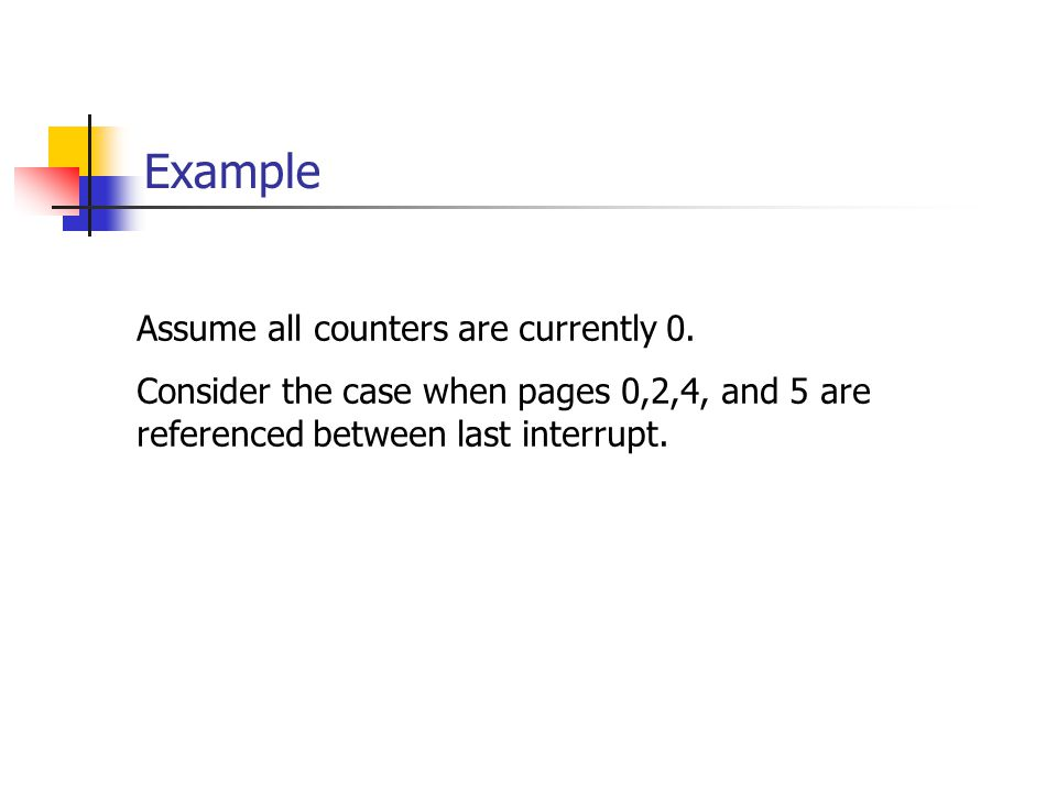Example Assume all counters are currently 0. Consider the case when pages 0,2,4, and 5 are referenced between last interrupt.