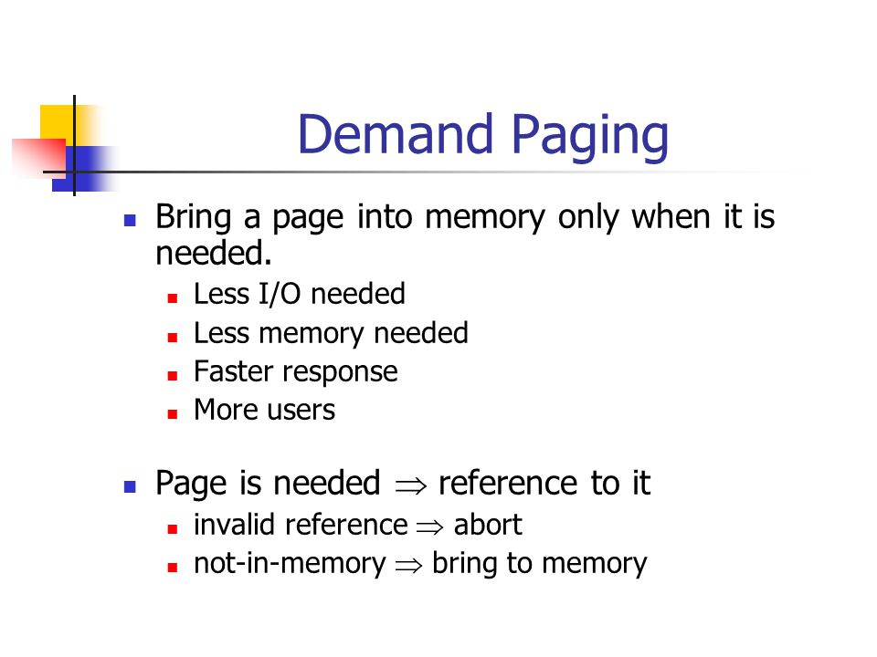 Demand Paging Bring a page into memory only when it is needed. Less I/O needed Less memory needed Faster response More users Page is needed reference