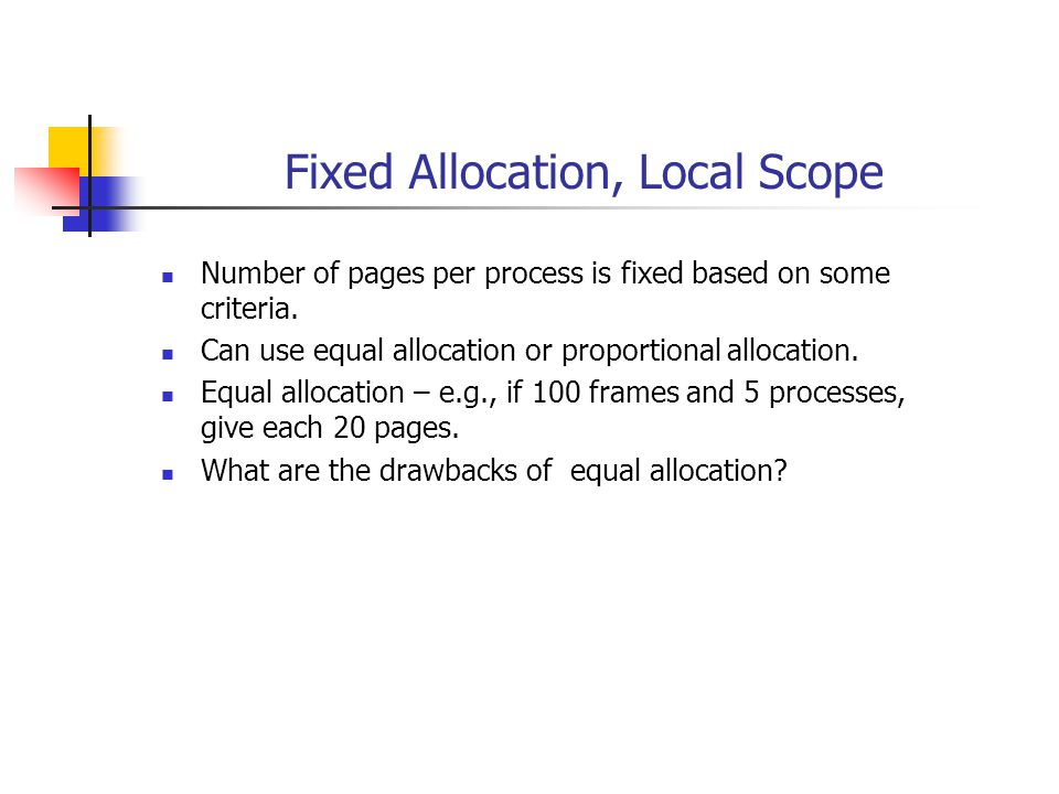Fixed Allocation, Local Scope Number of pages per process is fixed based on some criteria. Can use equal allocation or proportional allocation. Equal