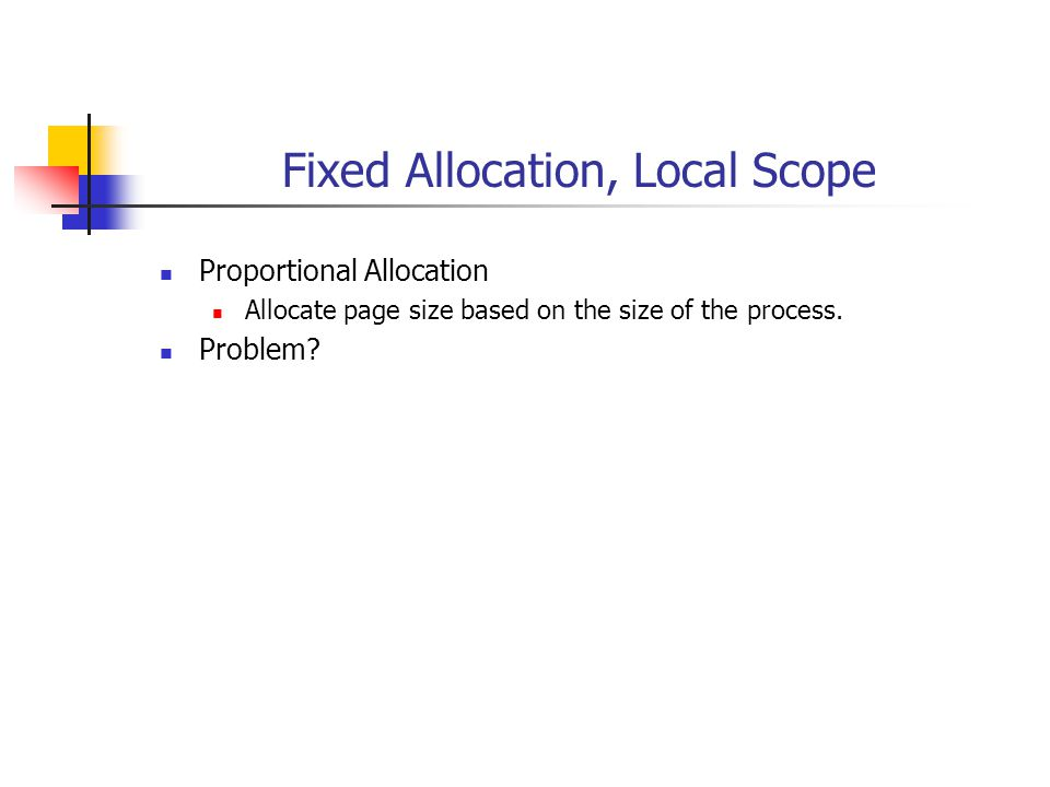 Fixed Allocation, Local Scope Proportional Allocation Allocate page size based on the size of the process. Problem?