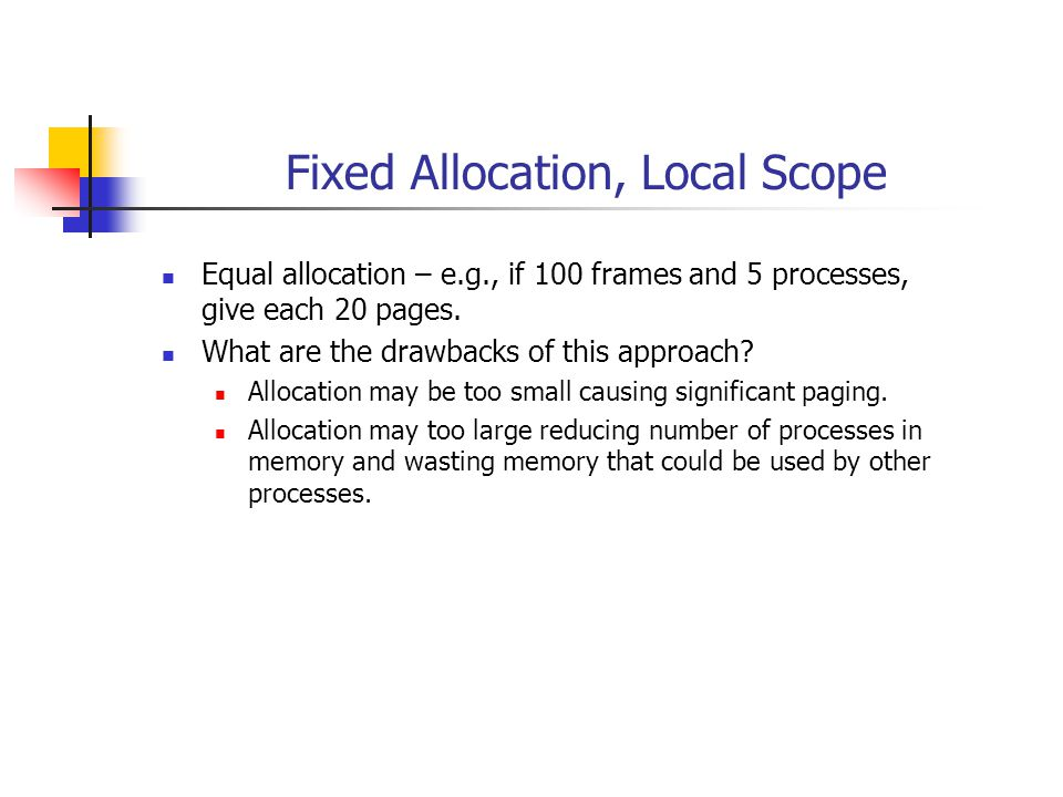 Fixed Allocation, Local Scope Equal allocation – e.g., if 100 frames and 5 processes, give each 20 pages.