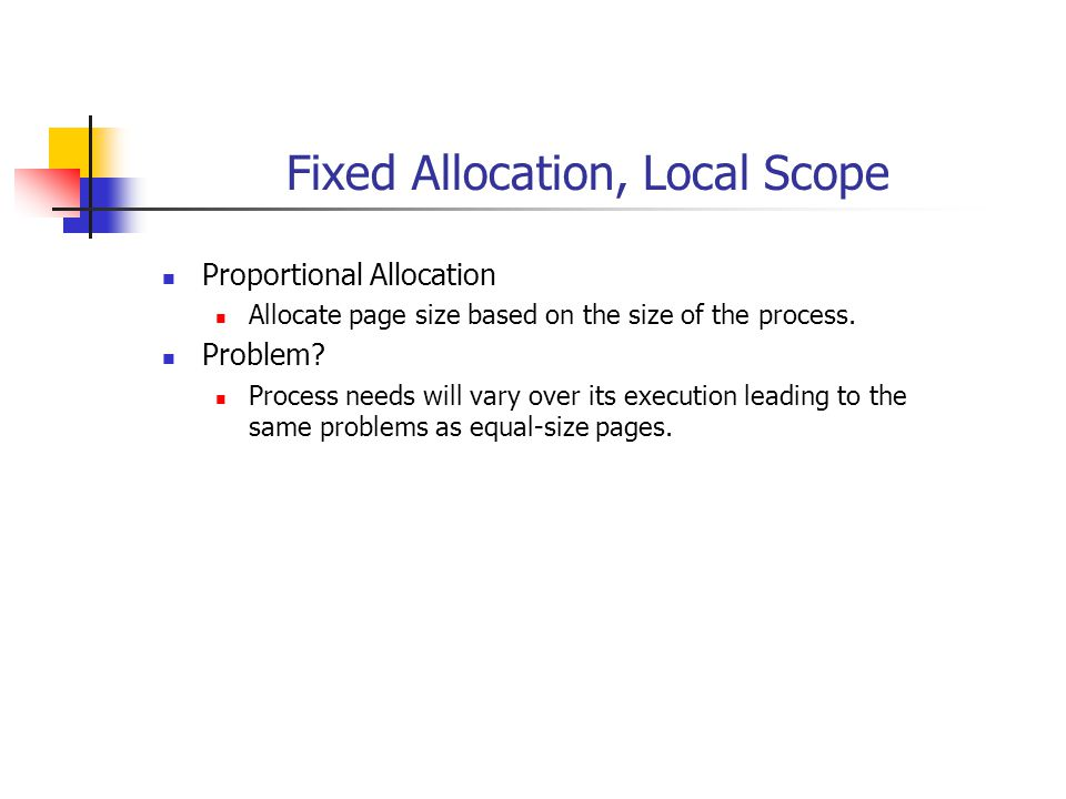Fixed Allocation, Local Scope Proportional Allocation Allocate page size based on the size of the process. Problem? Process needs will vary over its e