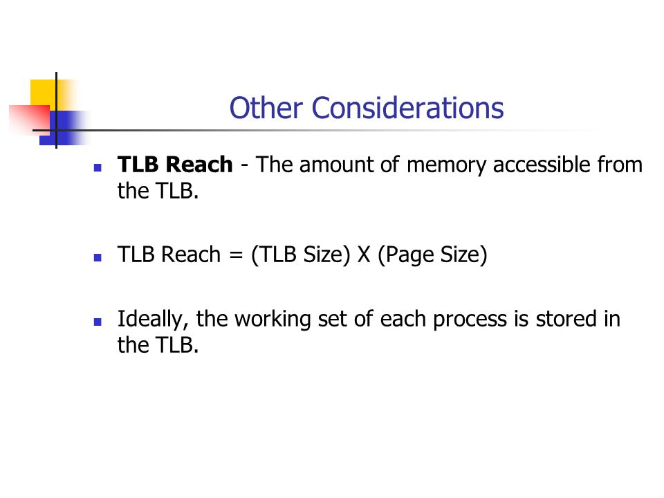 Other Considerations TLB Reach - The amount of memory accessible from the TLB. TLB Reach = (TLB Size) X (Page Size) Ideally, the working set of each p