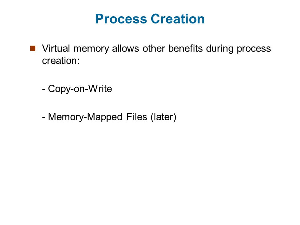 Process Creation Virtual memory allows other benefits during process creation: - Copy-on-Write - Memory-Mapped Files (later)