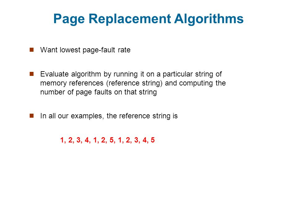 Page Replacement Algorithms Want lowest page-fault rate Evaluate algorithm by running it on a particular string of memory references (reference string) and computing the number of page faults on that string In all our examples, the reference string is 1, 2, 3, 4, 1, 2, 5, 1, 2, 3, 4, 5