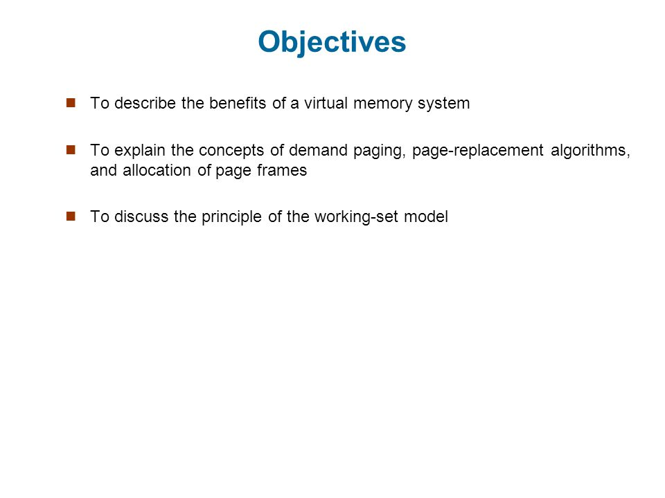 Objectives To describe the benefits of a virtual memory system To explain the concepts of demand paging, page-replacement algorithms, and allocation of page frames To discuss the principle of the working-set model