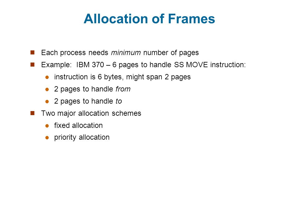 Allocation of Frames Each process needs minimum number of pages Example: IBM 370 – 6 pages to handle SS MOVE instruction: instruction is 6 bytes, might span 2 pages 2 pages to handle from 2 pages to handle to Two major allocation schemes fixed allocation priority allocation