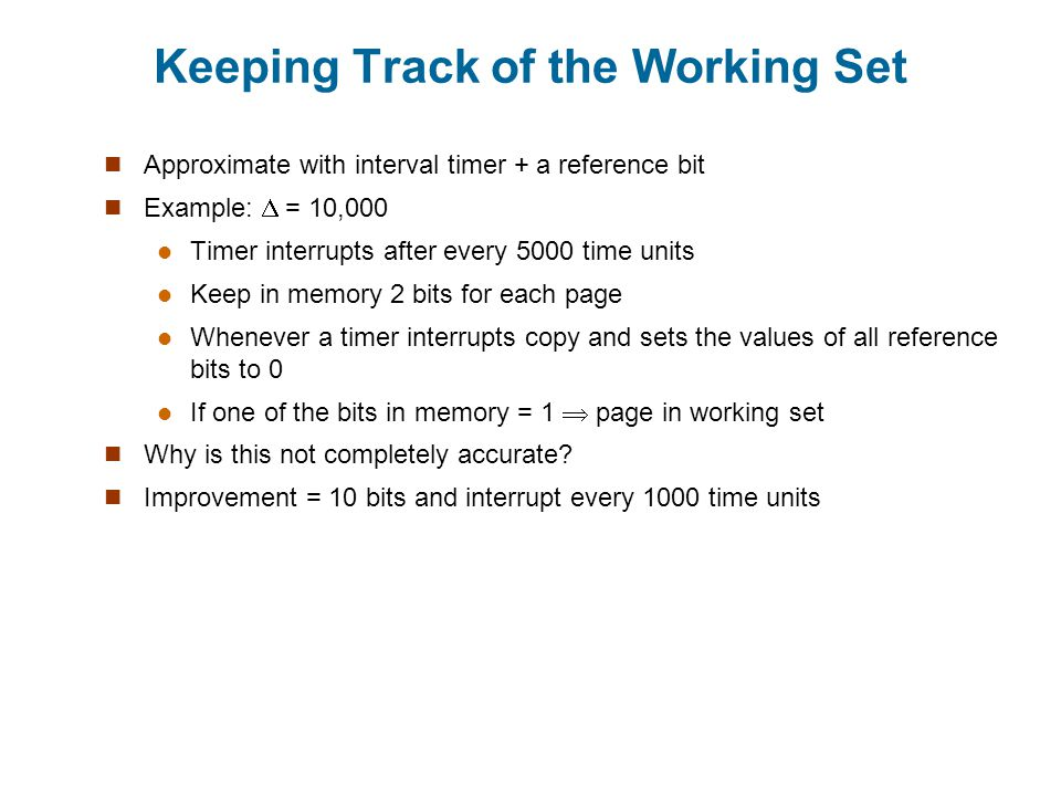 Keeping Track of the Working Set Approximate with interval timer + a reference bit Example: = 10,000 Timer interrupts after every 5000 time units Keep in memory 2 bits for each page Whenever a timer interrupts copy and sets the values of all reference bits to 0 If one of the bits in memory = 1 page in working set Why is this not completely accurate.
