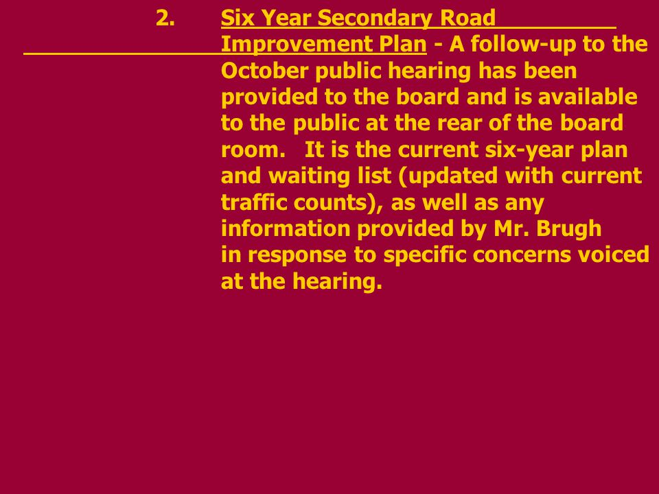 2.Six Year Secondary Road Improvement Plan - A follow-up to the October public hearing has been provided to the board and is available to the public at the rear of the board room.
