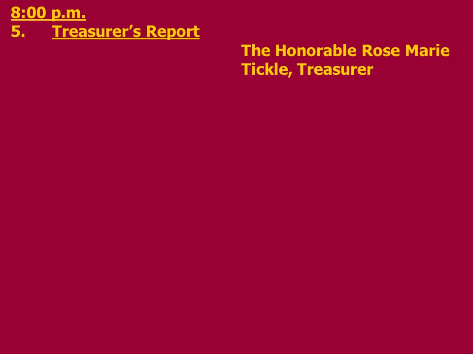 8:00 p.m. 5.Treasurers Report The Honorable Rose Marie Tickle, Treasurer