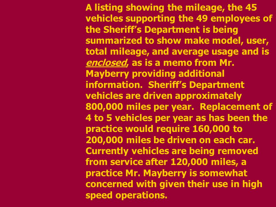 A listing showing the mileage, the 45 vehicles supporting the 49 employees of the Sheriffs Department is being summarized to show make model, user, total mileage, and average usage and is enclosed, as is a memo from Mr.