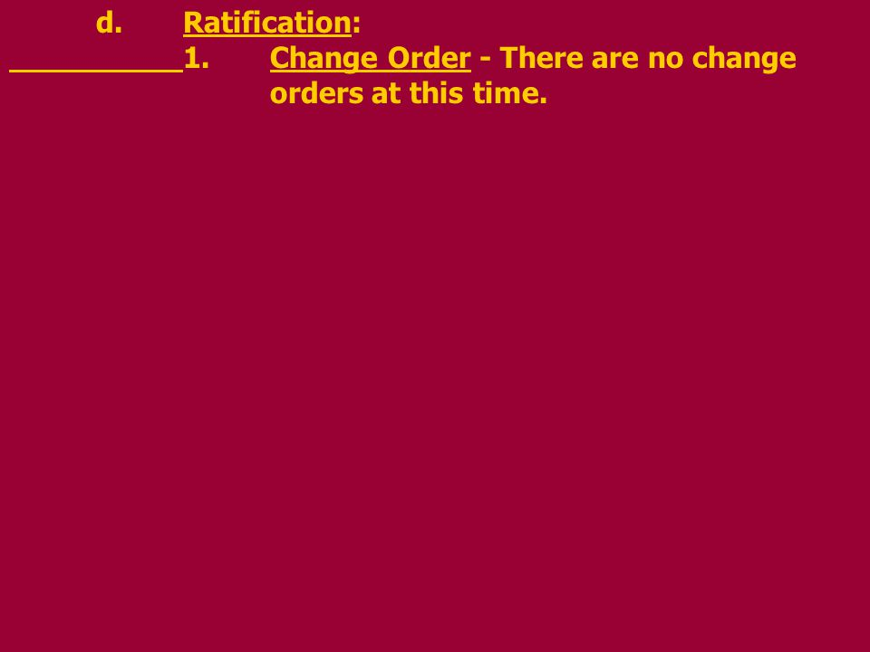 d.Ratification: 1.Change Order - There are no change orders at this time.